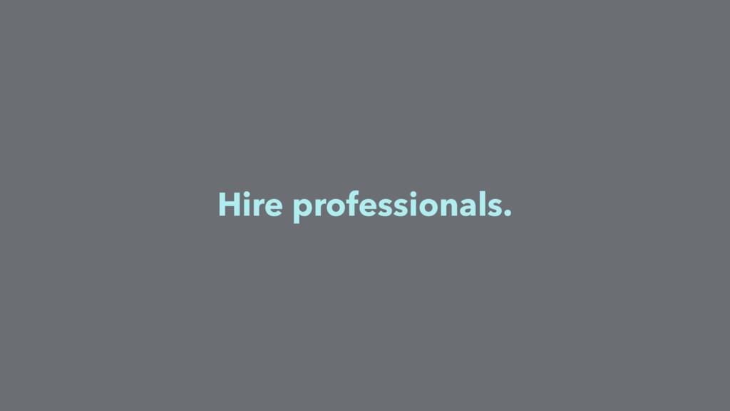 Hire professionals.