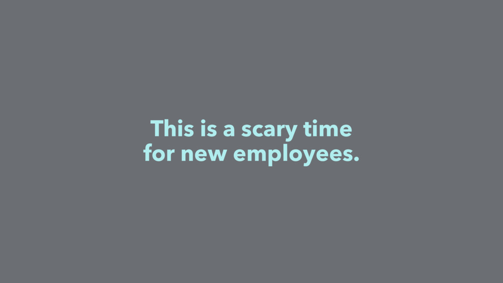 This is a scary time for new employees.