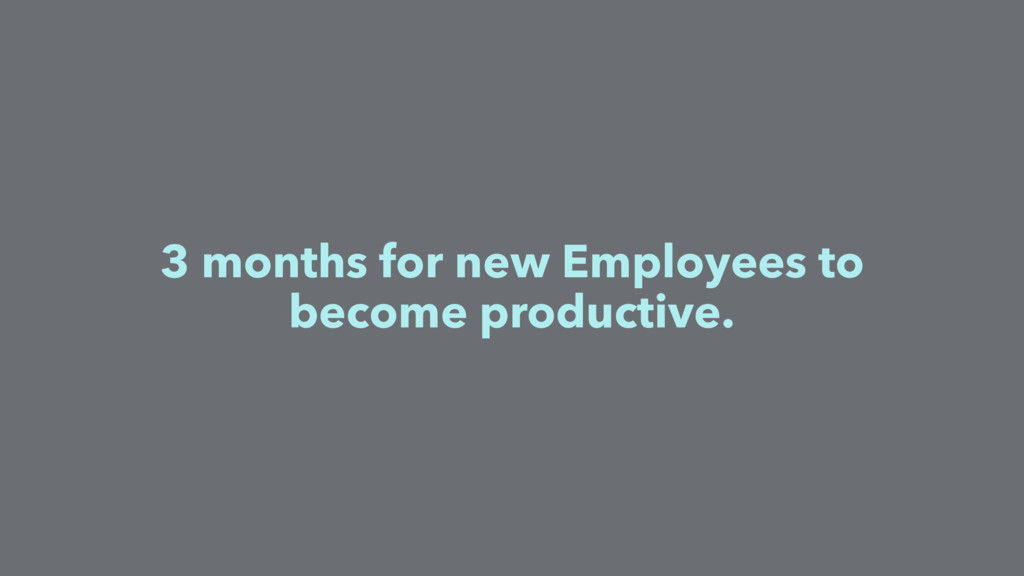 3 months for new Employees to become productive.