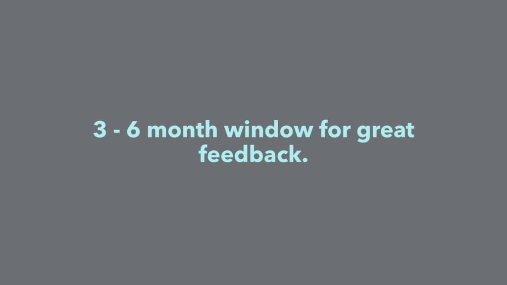 3 - 6 month window for great feedback.