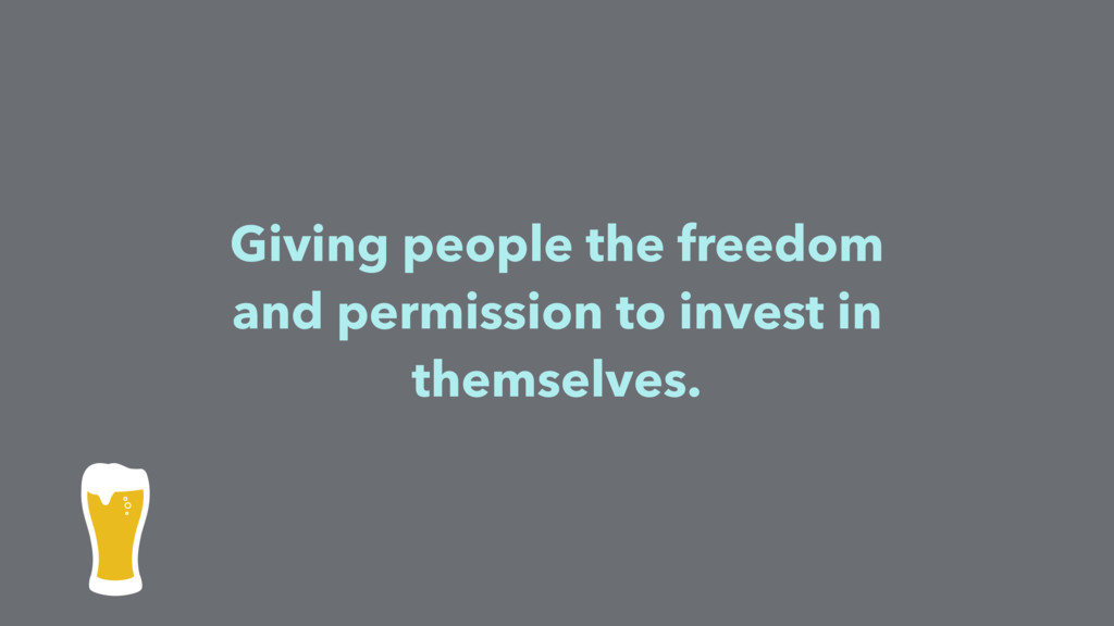 Giving people the freedom and permission to inv...