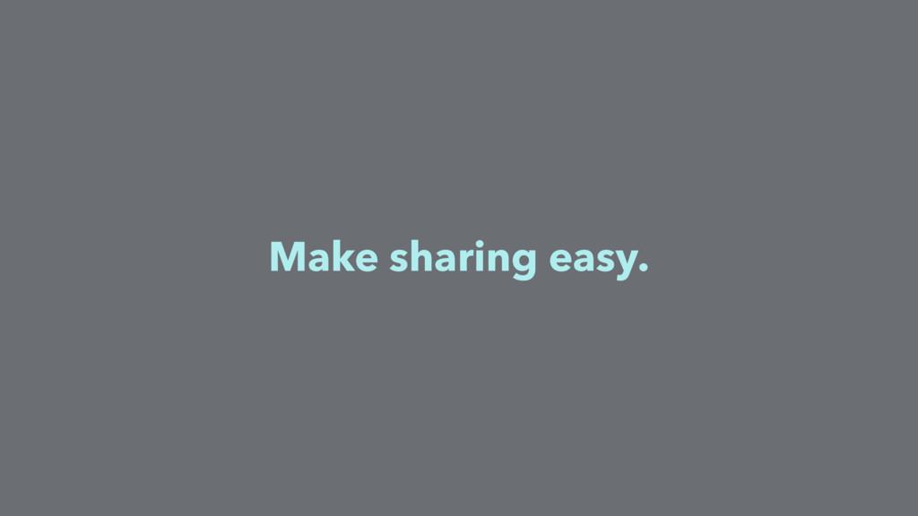 Make sharing easy.