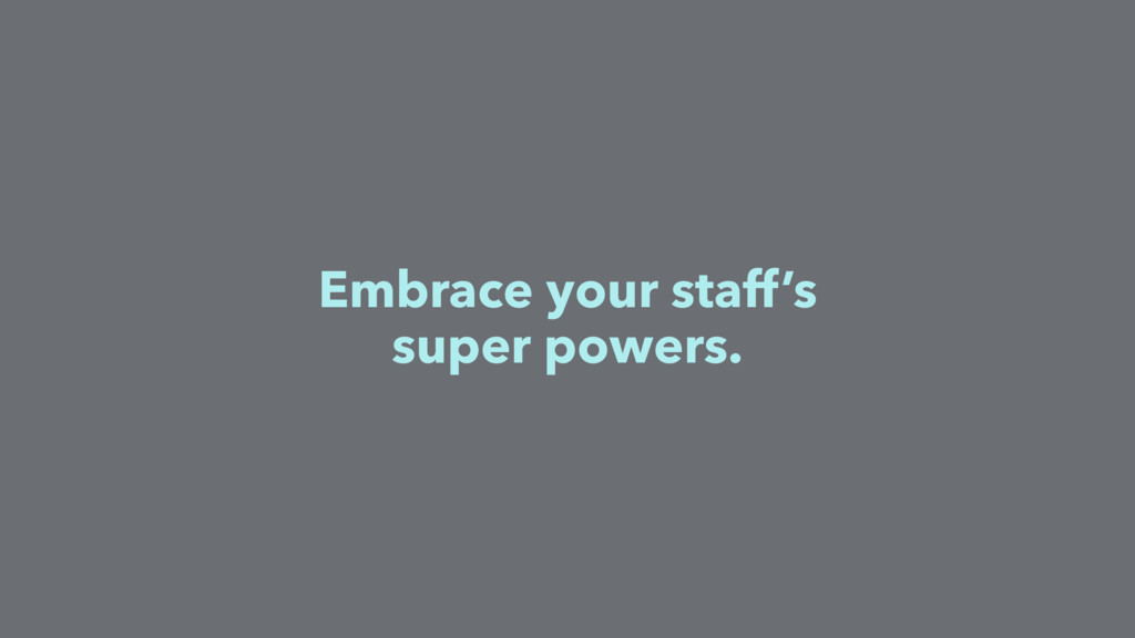 Embrace your staff's super powers.