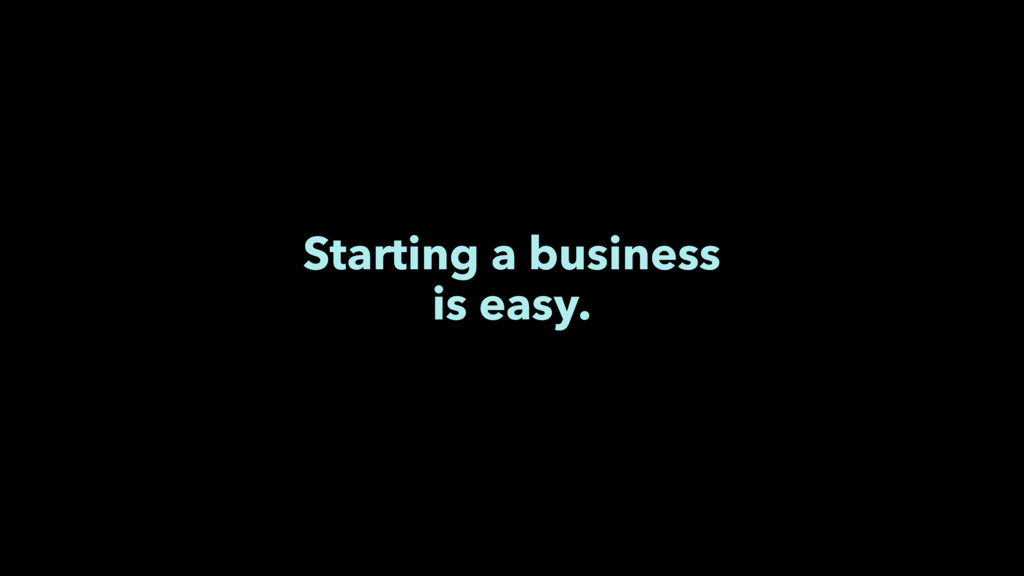 Starting a business is easy.