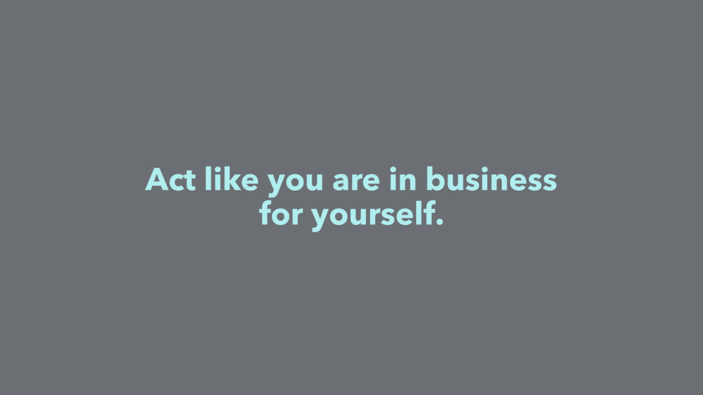 Act like you are in business for yourself.