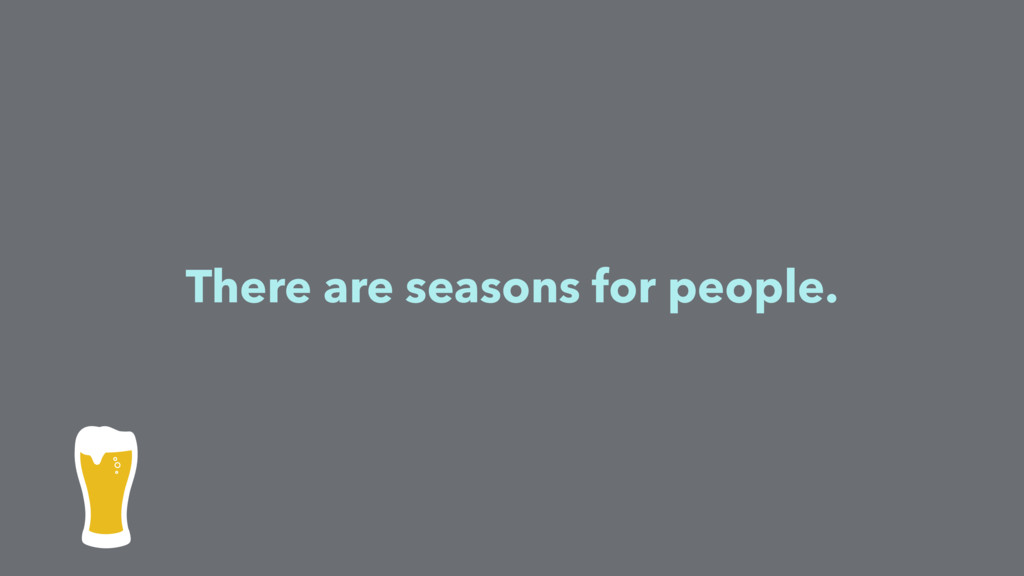 There are seasons for people.
