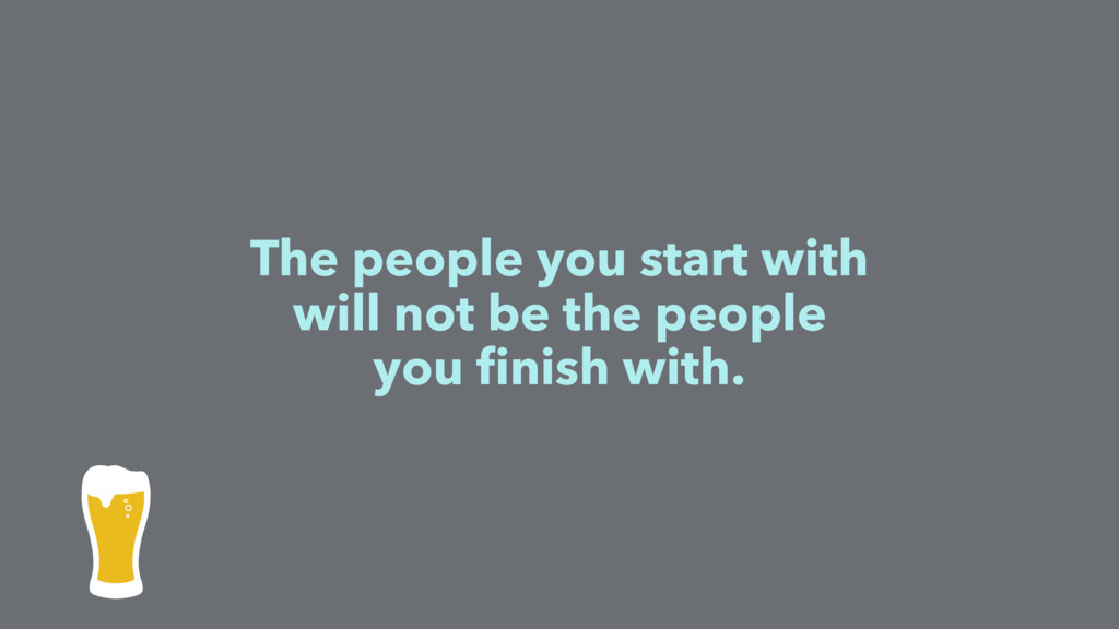 The people you start with will not be the peopl...