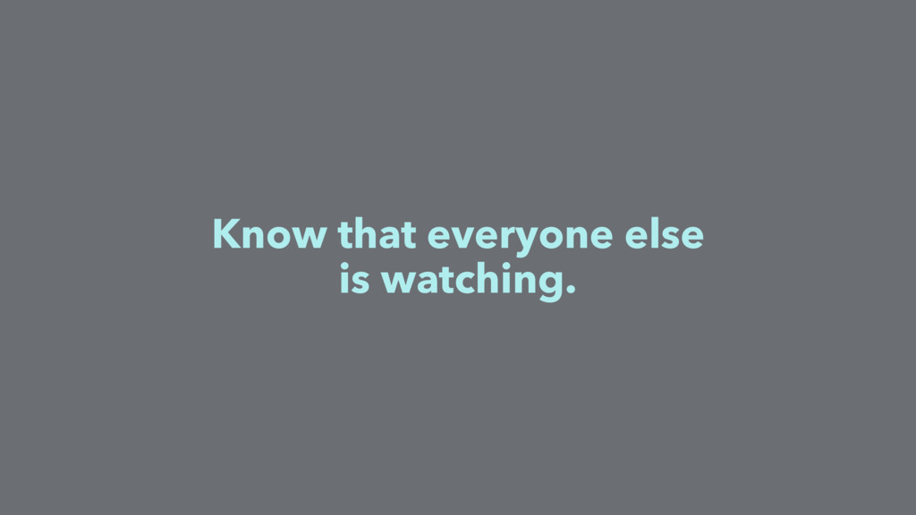 Know that everyone else is watching.