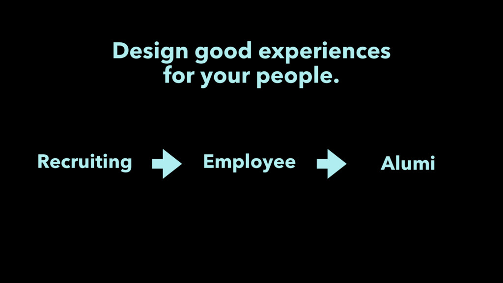 Design good experiences for your people. Recrui...