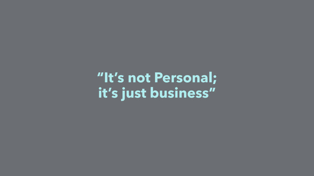 """""""It's not Personal; it's just business"""""""