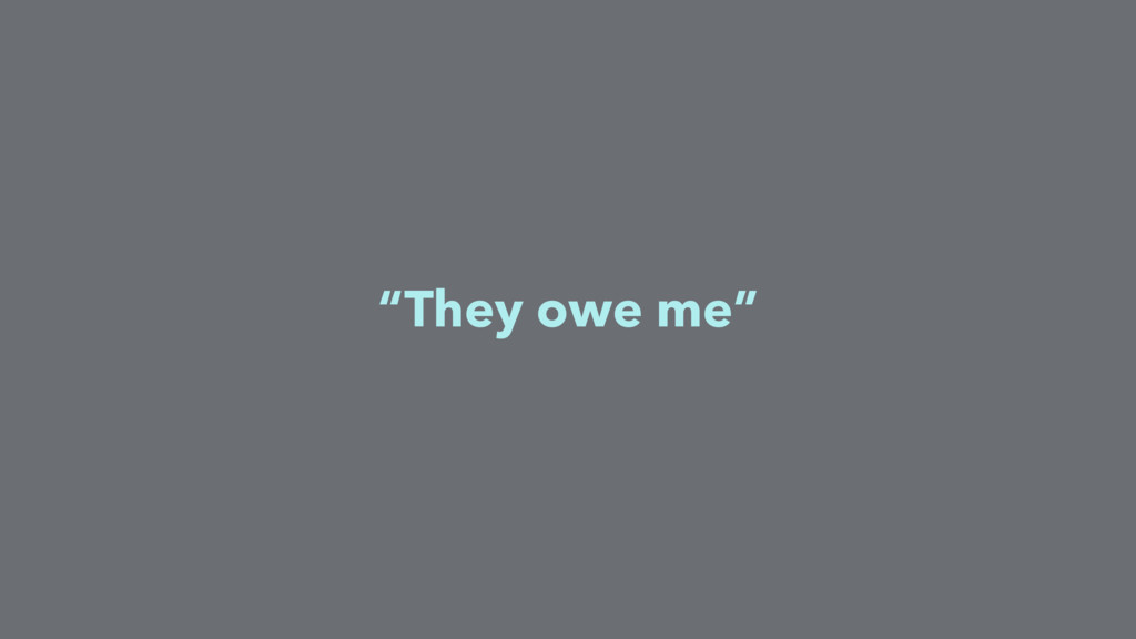 """""""They owe me"""""""