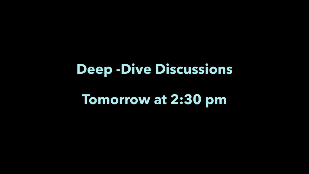 Deep -Dive Discussions Tomorrow at 2:30 pm