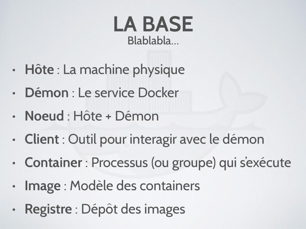 LA BASE Blablabla… • Hôte : La machine physique...