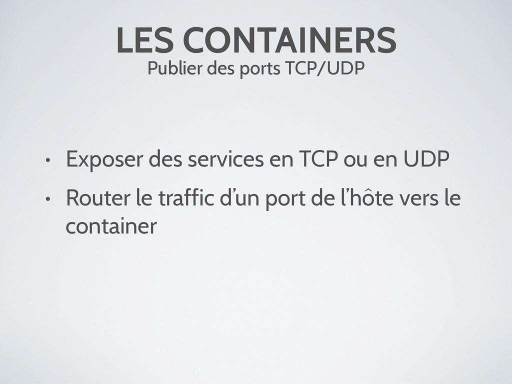 LES CONTAINERS Publier des ports TCP/UDP • Expo...