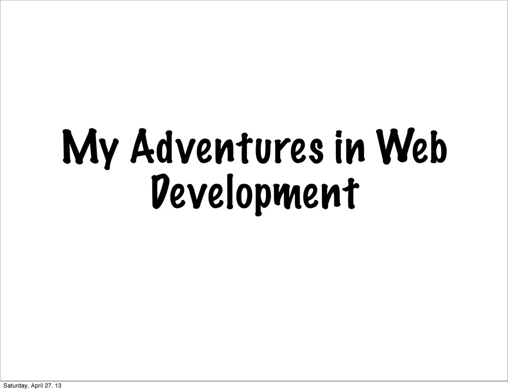My Adventures in Web Development Saturday, Apri...