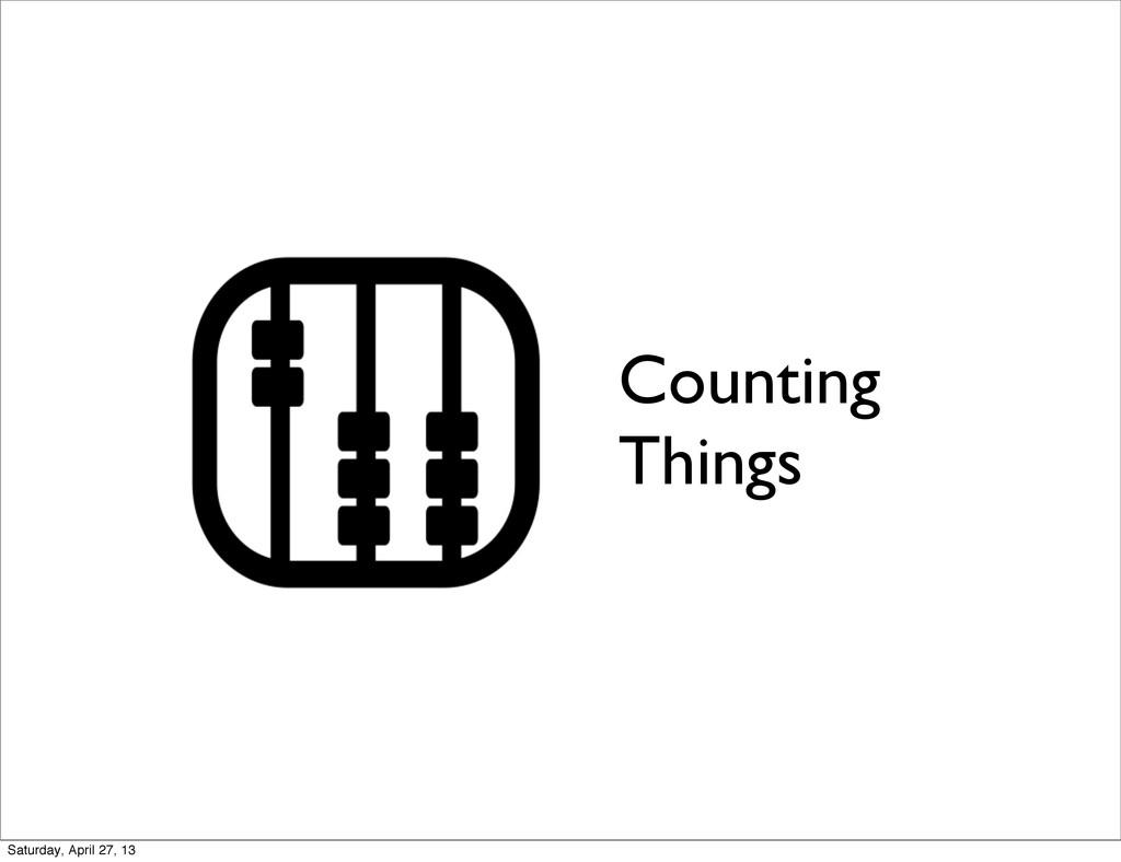 Counting Things Saturday, April 27, 13