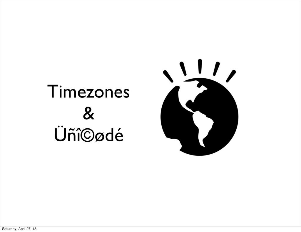 Timezones & Üñî©ødé Saturday, April 27, 13