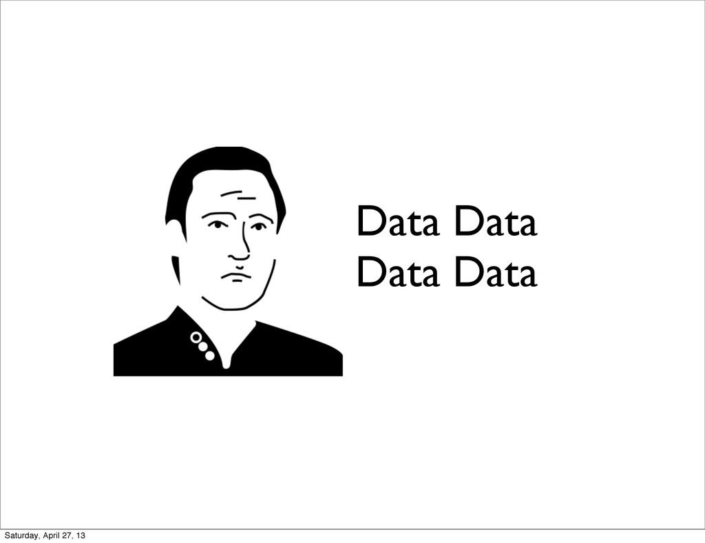 Data Data Data Data Saturday, April 27, 13