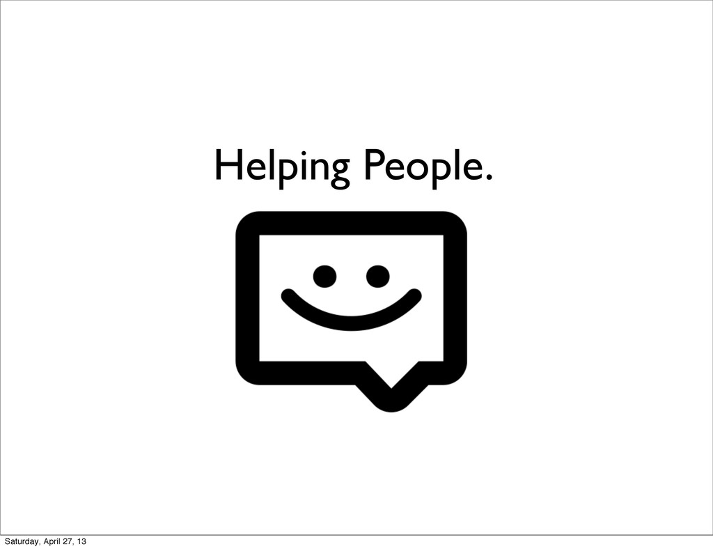 Helping People. Saturday, April 27, 13