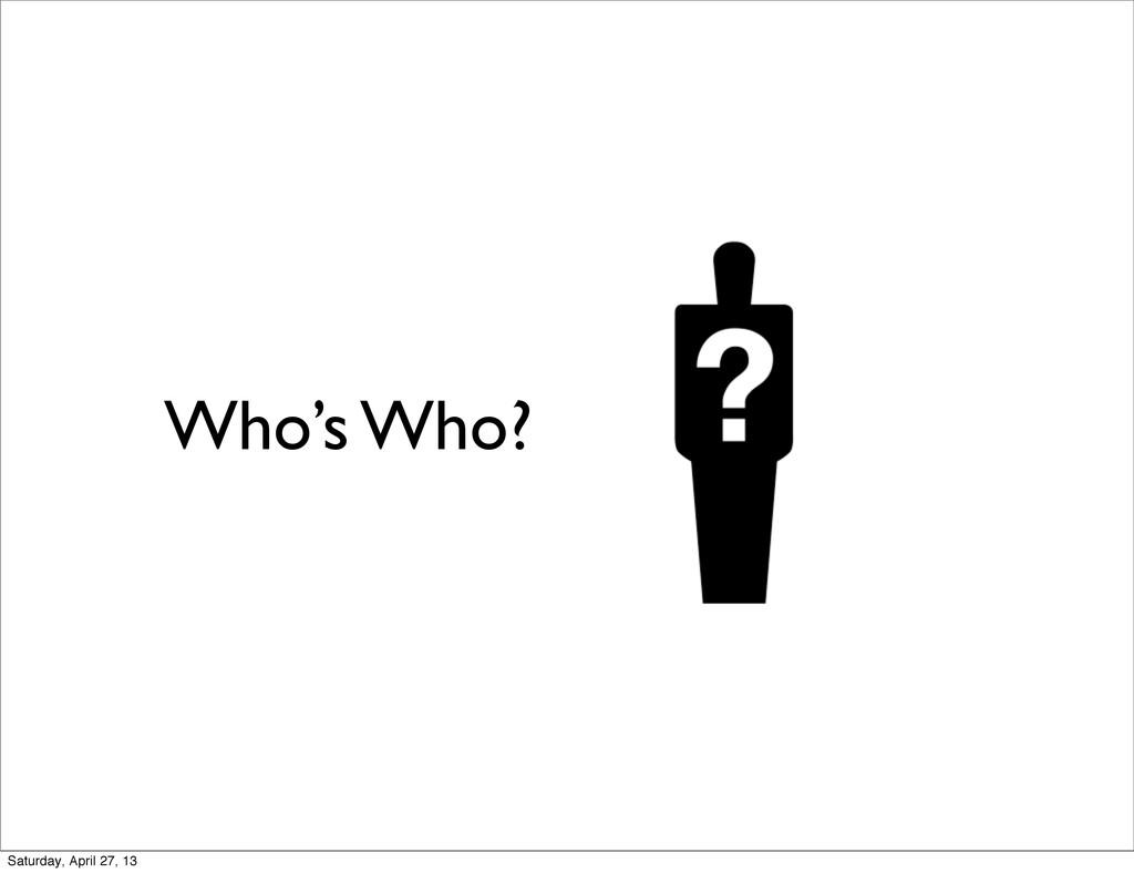Who's Who? Saturday, April 27, 13