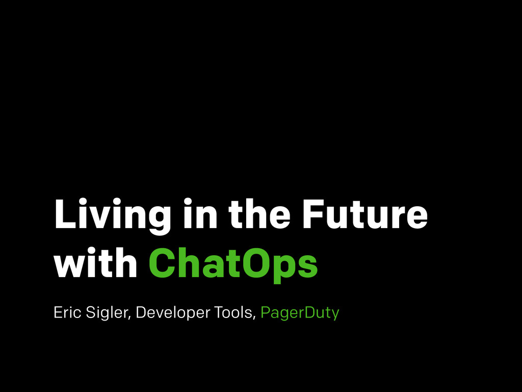 Living in the Future with ChatOps Eric Sigler, ...