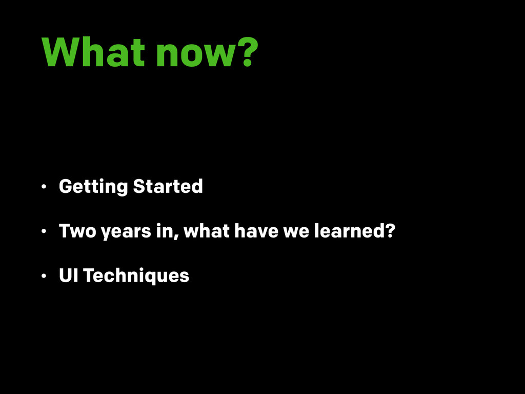 What now? • Getting Started • Two years in, wha...