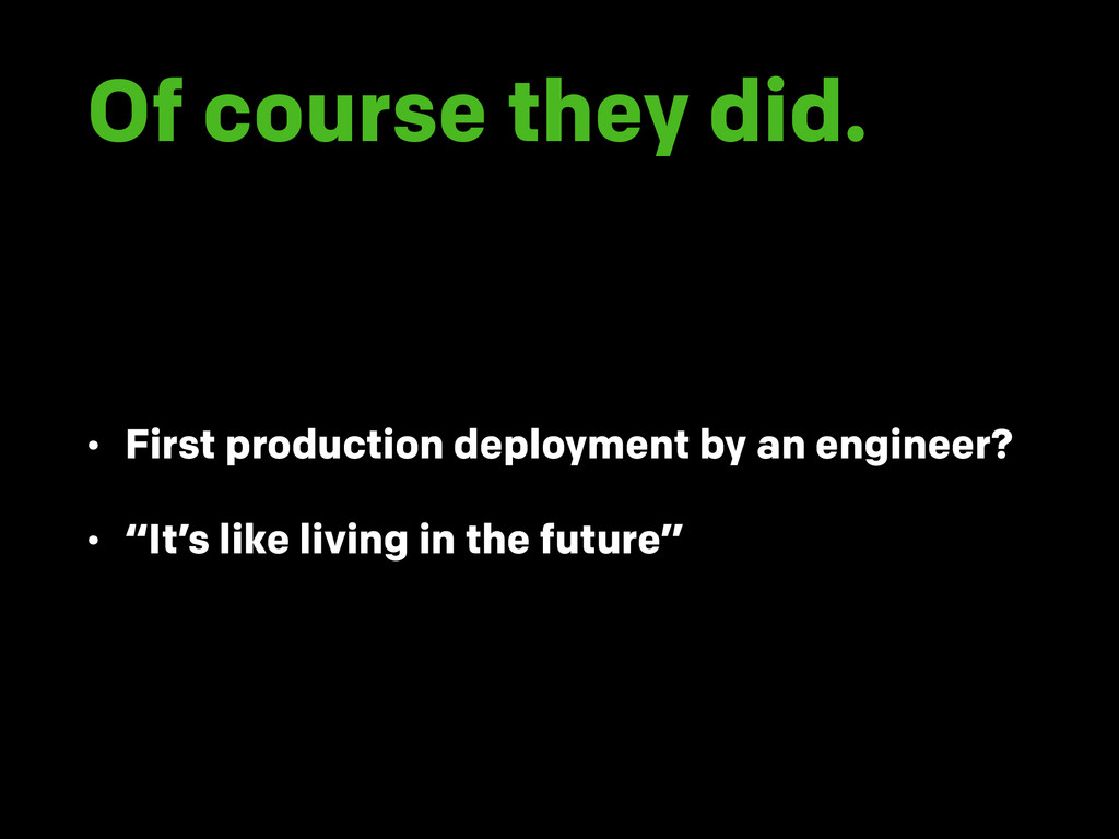 Of course they did. • First production deployme...