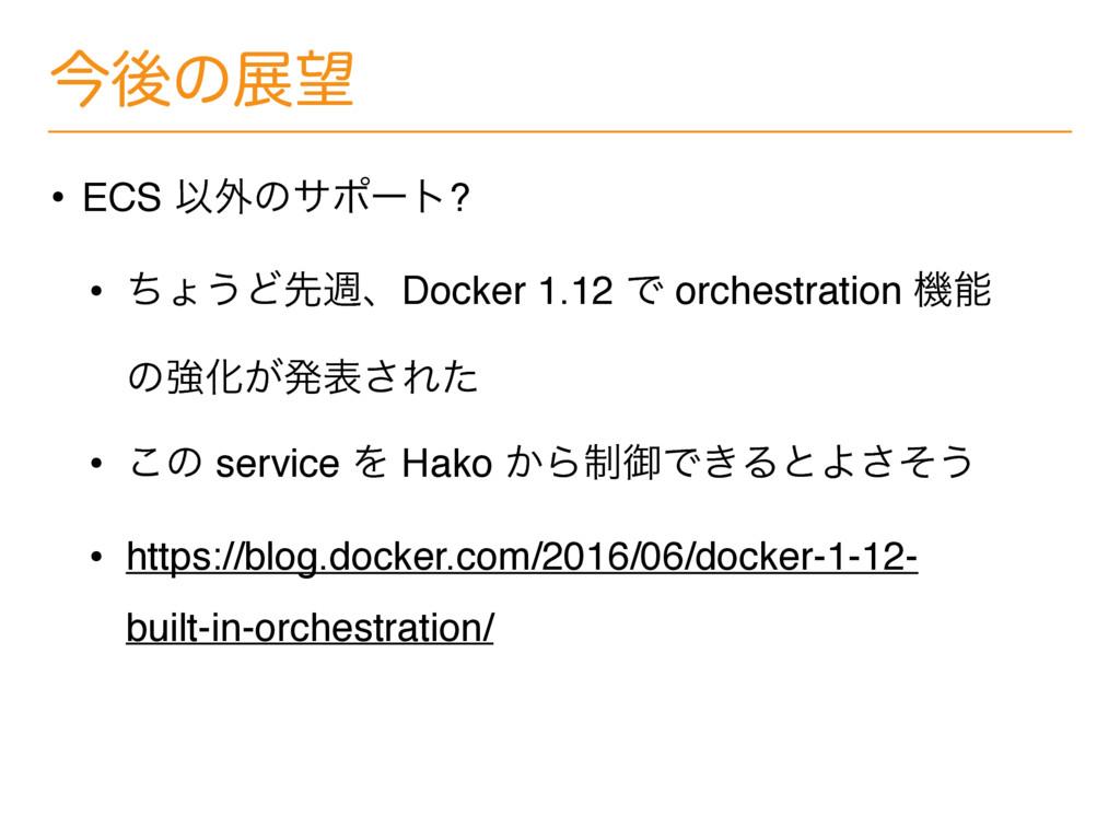 ࠓޙͷల • ECS Ҏ֎ͷαϙʔτ? • ͪΐ͏ͲઌिɺDocker 1.12 Ͱ orc...