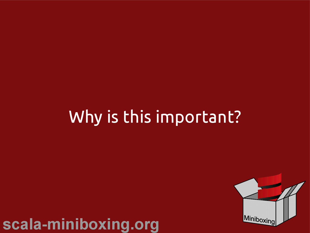 scala-miniboxing.org Why is this important?