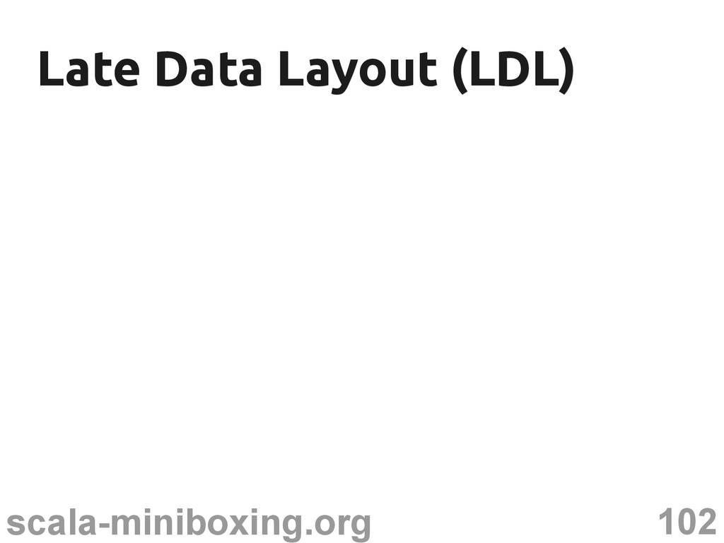 102 scala-miniboxing.org Late Data Layout (LDL)...