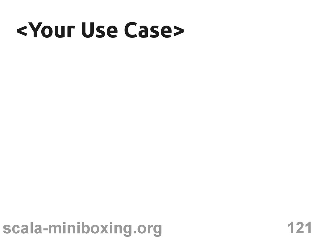 121 scala-miniboxing.org <Your Use Case> <Your ...
