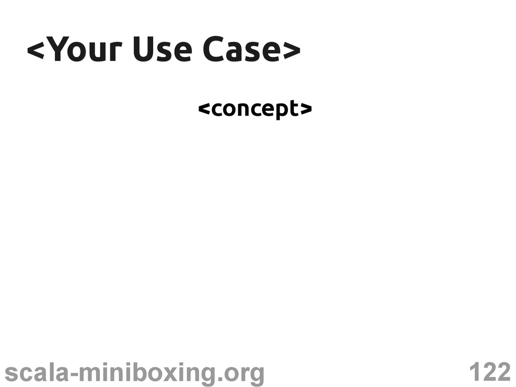 122 scala-miniboxing.org <Your Use Case> <Your ...