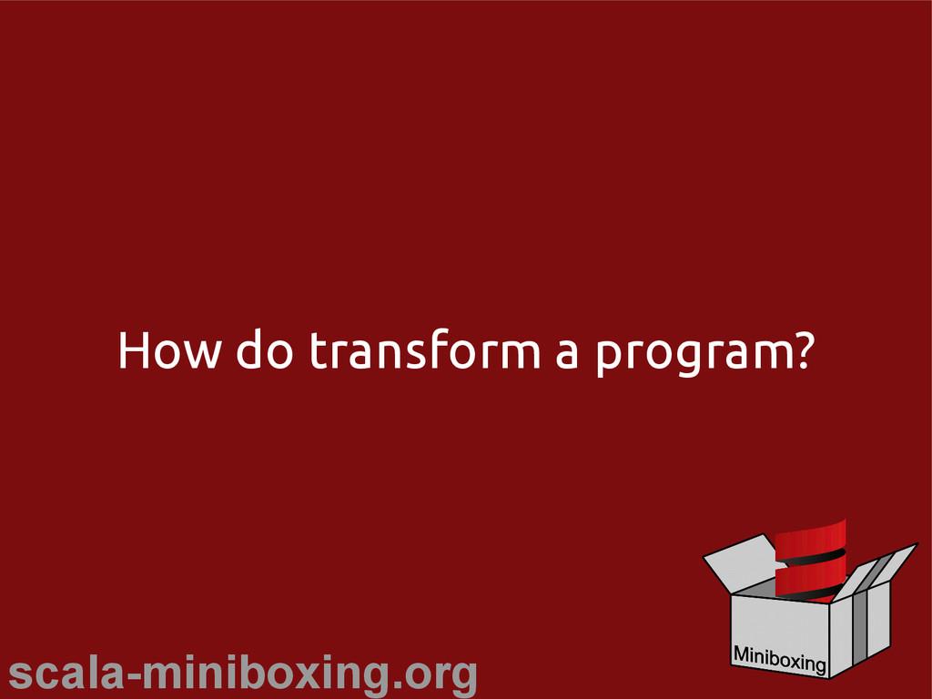 scala-miniboxing.org How do transform a program?