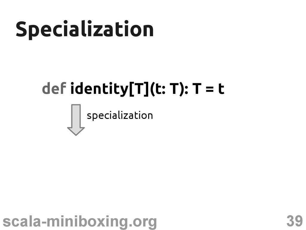 39 scala-miniboxing.org Specialization Speciali...