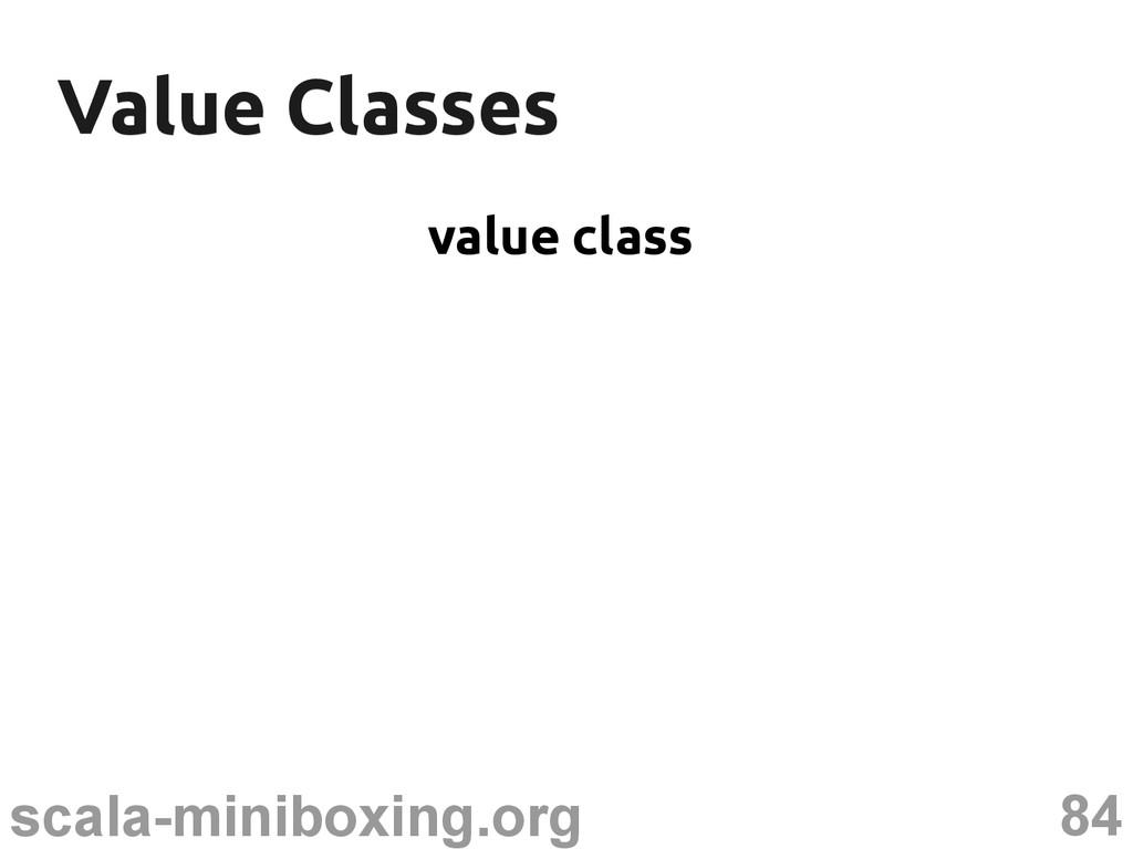 84 scala-miniboxing.org Value Classes Value Cla...