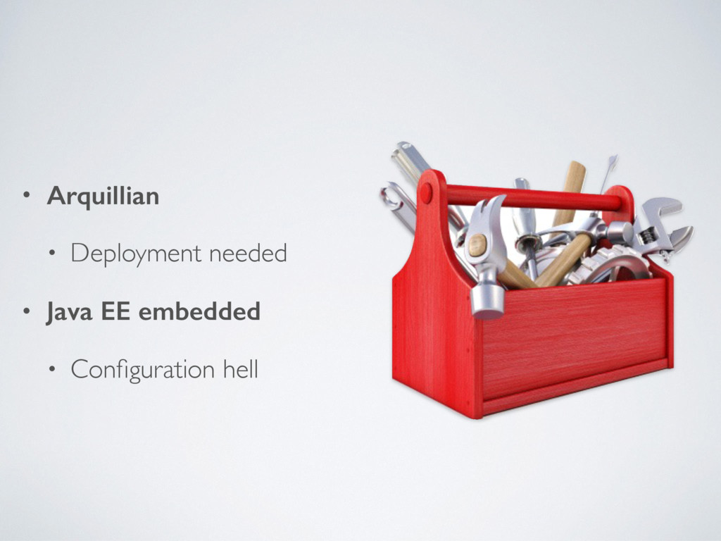 • Arquillian • Deployment needed • Java EE embe...
