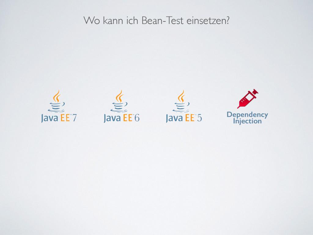 Wo kann ich Bean-Test einsetzen? 6 5 Dependency...