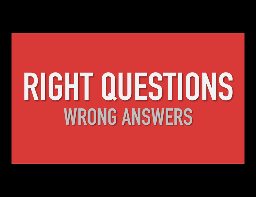 RIGHT QUESTIONS WRONG ANSWERS