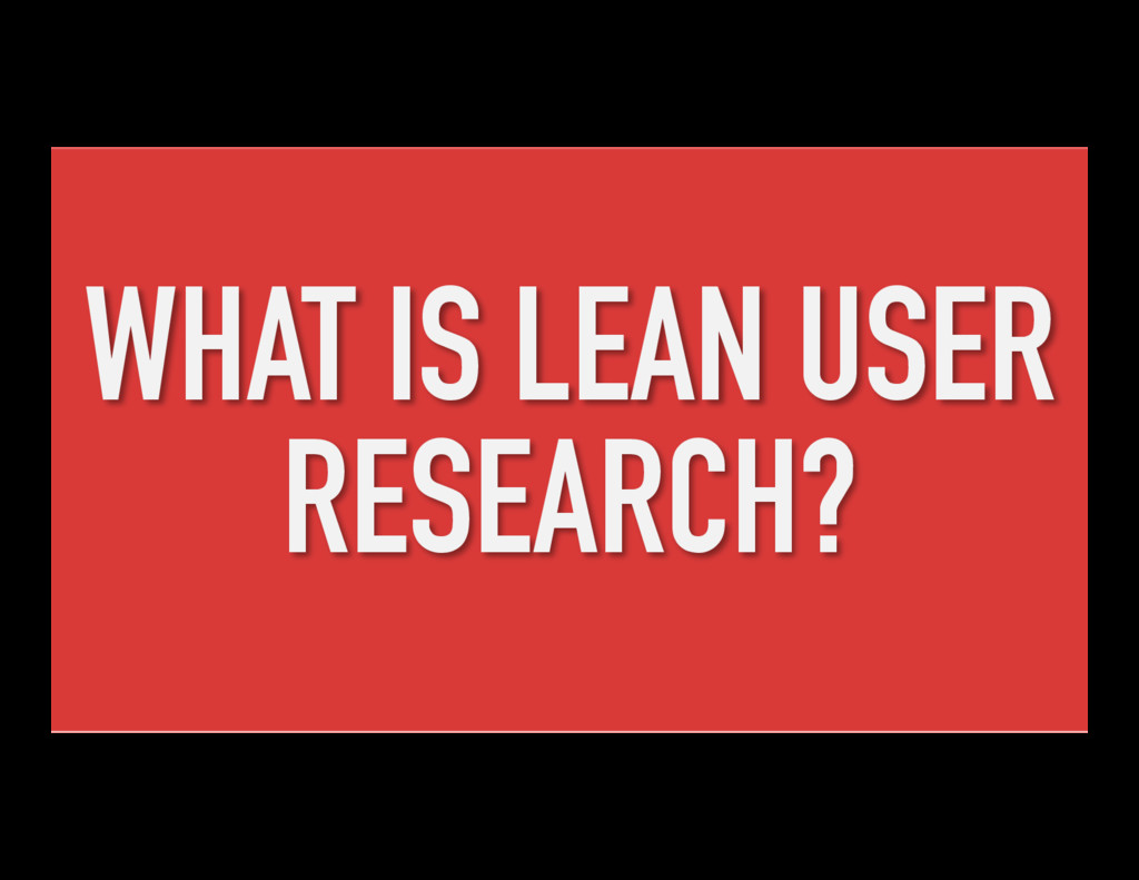 WHAT IS LEAN USER RESEARCH?