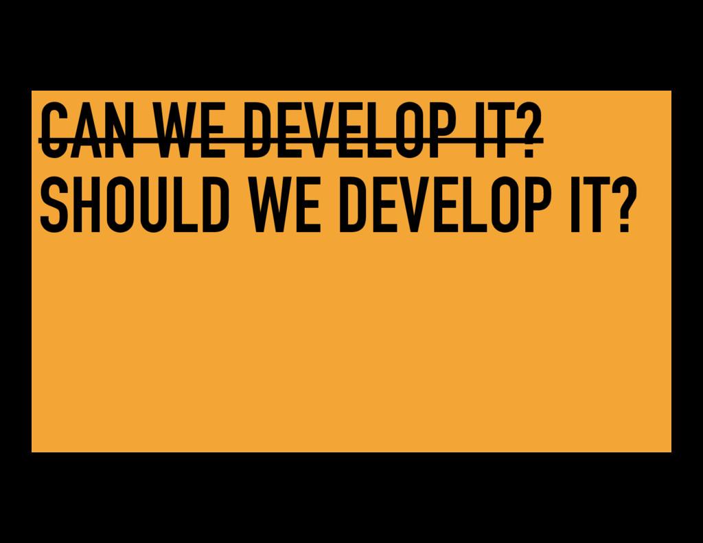 CAN WE DEVELOP IT? SHOULD WE DEVELOP IT?