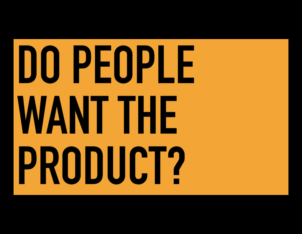DO PEOPLE WANT THE PRODUCT?