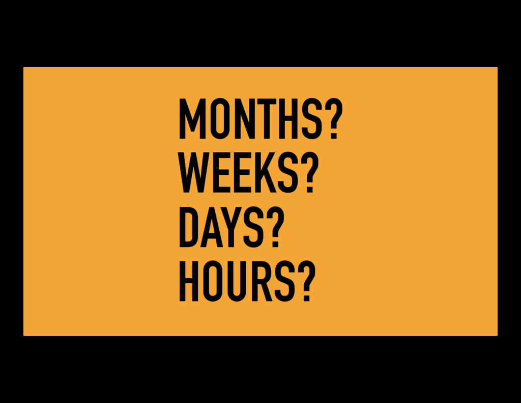 MONTHS? WEEKS? DAYS? HOURS?