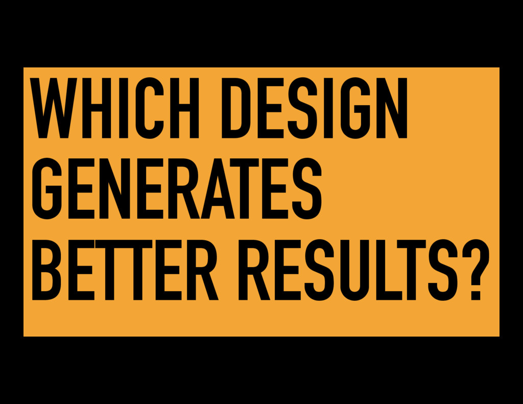 WHICH DESIGN GENERATES BETTER RESULTS?