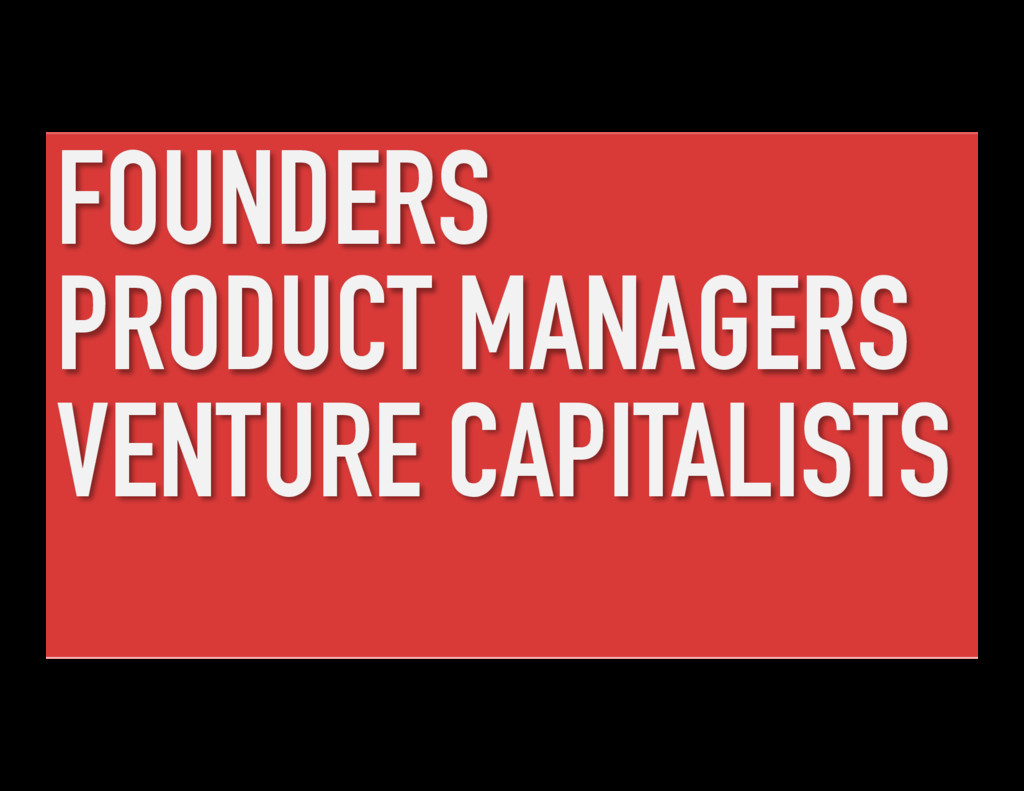 FOUNDERS PRODUCT MANAGERS VENTURE CAPITALISTS