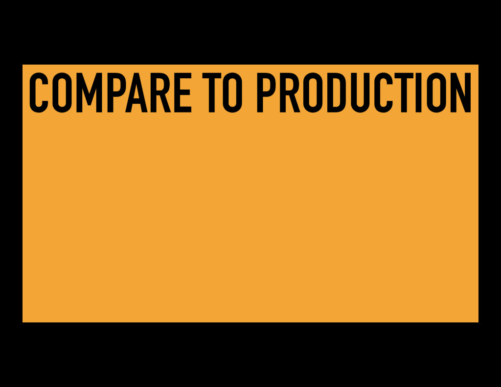 COMPARE TO PRODUCTION