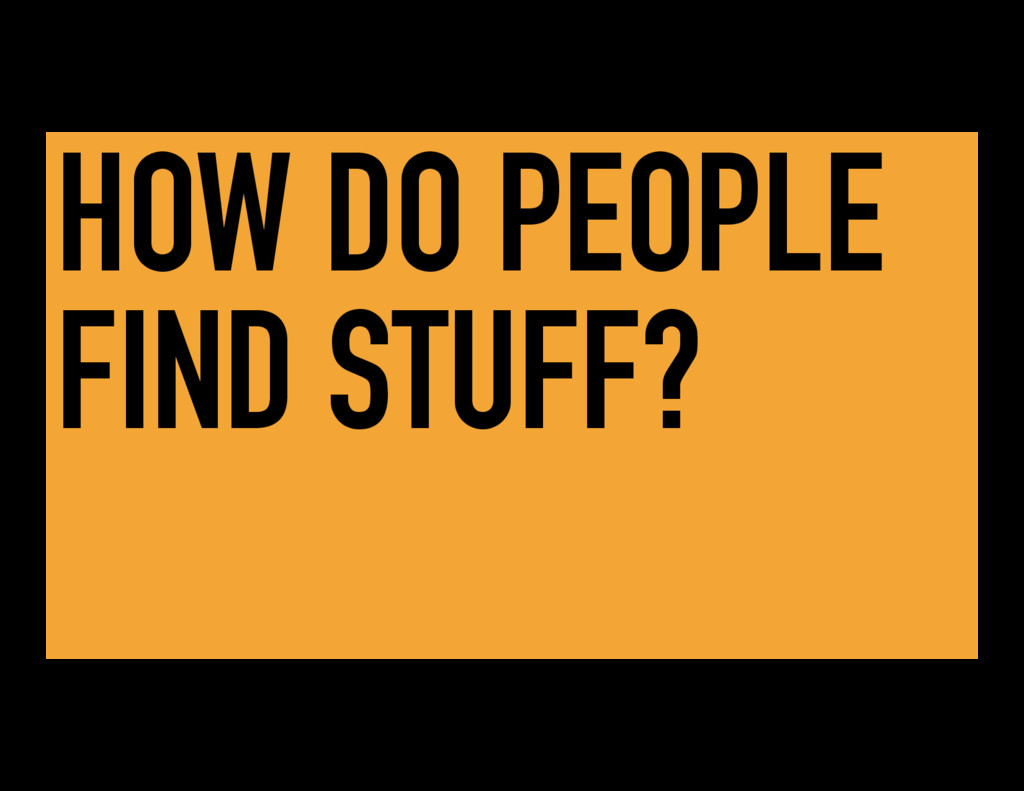 HOW DO PEOPLE FIND STUFF?