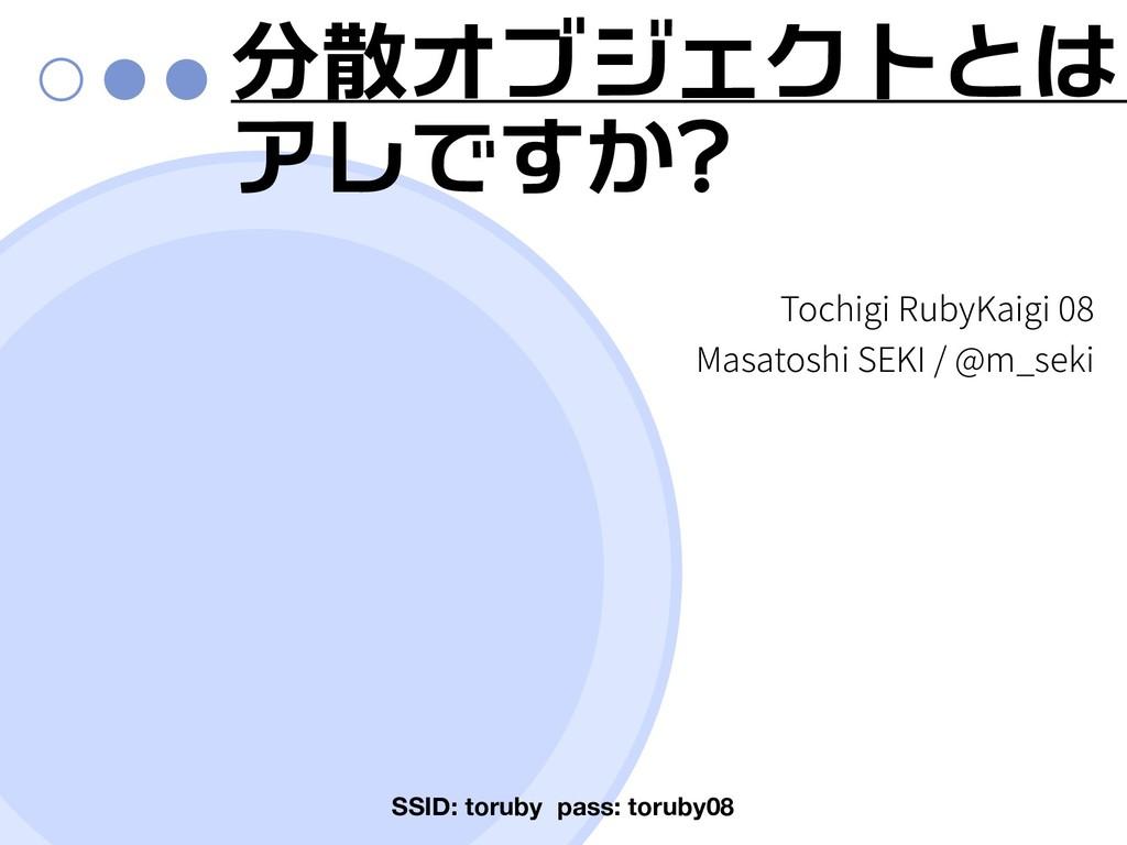 分散オブジェクトとは アレですか? SSID: toruby pass: toruby08 ...