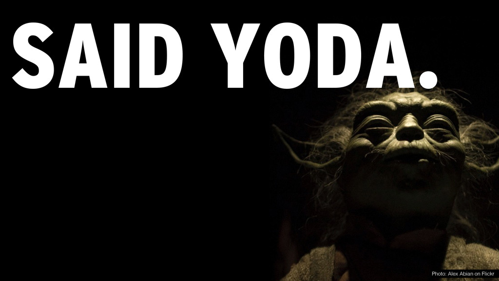 SAID YODA. Photo: Alex Abian on Flickr