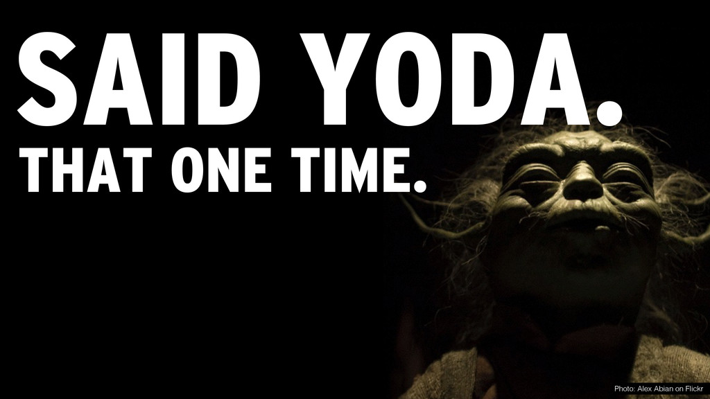 SAID YODA. Photo: Alex Abian on Flickr THAT ONE...