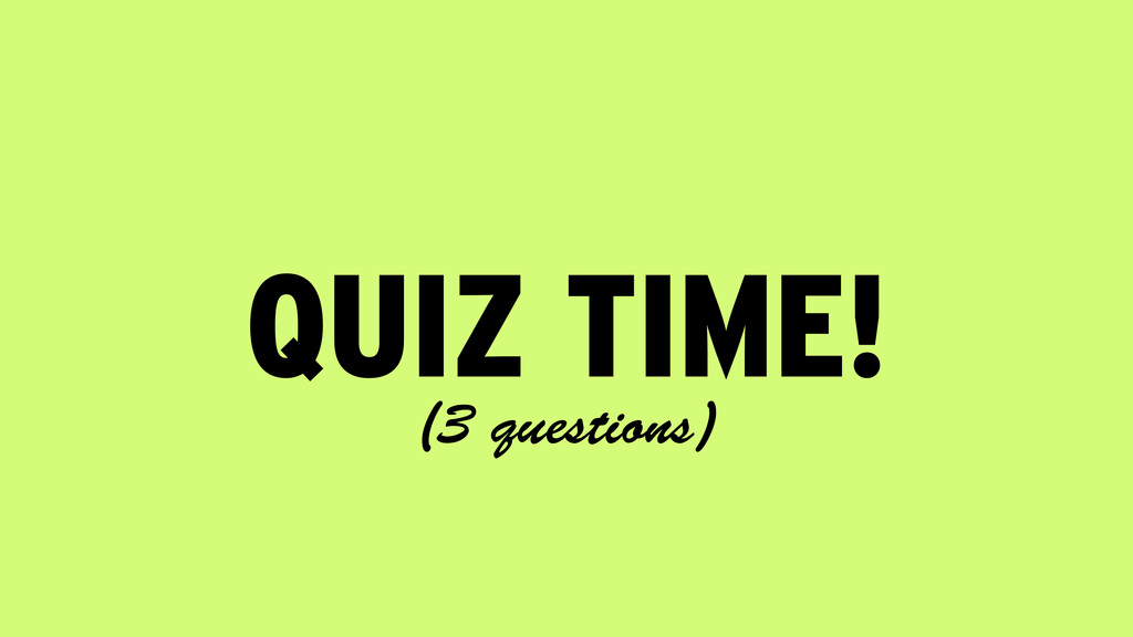 QUIZ TIME! (3 questions)